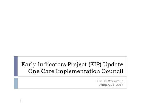 Early Indicators Project (EIP) Update One Care Implementation Council By: EIP Workgroup January 31, 2014 1.