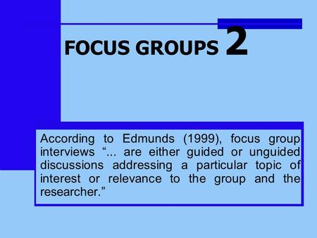 "FOCUS GROUPS 2 According to Edmunds (1999), focus group interviews ""... are either guided or unguided discussions addressing a particular topic of interest."