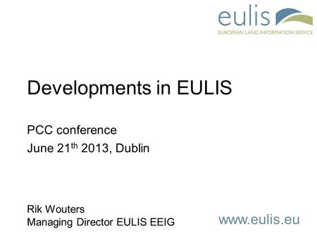 Www.eulis.eu Developments in EULIS PCC conference June 21 th 2013, Dublin Rik Wouters Managing Director EULIS EEIG.
