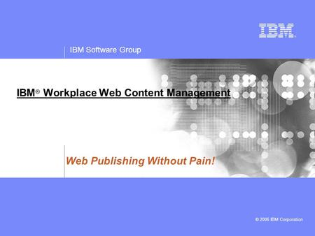 IBM Software Group © 2006 IBM Corporation IBM ® Workplace Web Content Management Web Publishing Without Pain!