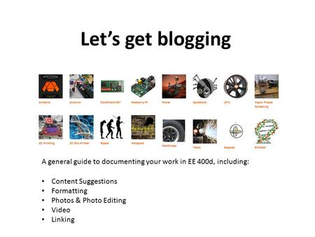 Let's get blogging A general guide to documenting your work in EE 400d, including: Content Suggestions Formatting Photos & Photo Editing Video Linking.