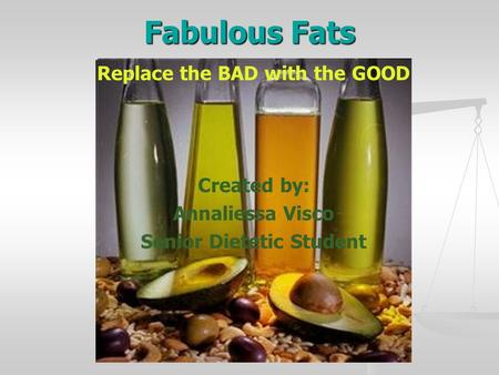 Fabulous Fats Replace the BAD with the GOOD Created by: Annaliessa Visco Senior Dietetic Student.