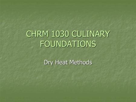 CHRM 1030 CULINARY FOUNDATIONS Dry Heat Methods. Student will be able to: Name the most important components of foods and describe what happens to them.