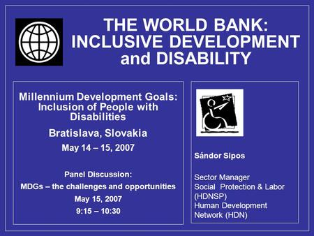 THE WORLD BANK: INCLUSIVE DEVELOPMENT and DISABILITY Millennium Development Goals: Inclusion of People with Disabilities Bratislava, Slovakia May 14 –