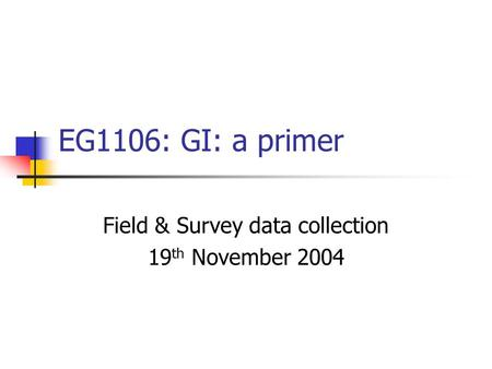 EG1106: GI: a primer Field & Survey data collection 19 th November 2004.
