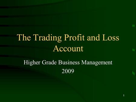1 The Trading Profit and Loss Account Higher Grade Business Management 2009.
