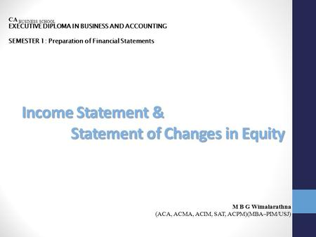 Income Statement & Statement of Changes in Equity CA BUSINESS SCHOOL EXECUTIVE DIPLOMA IN BUSINESS AND ACCOUNTING SEMESTER 1: Preparation of Financial.