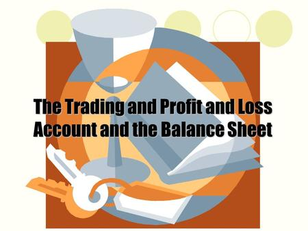 The Trading and Profit and Loss Account and the Balance Sheet