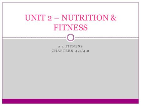 2.1 FITNESS CHAPTERS 4.1/4.2 UNIT 2 – NUTRITION & FITNESS.