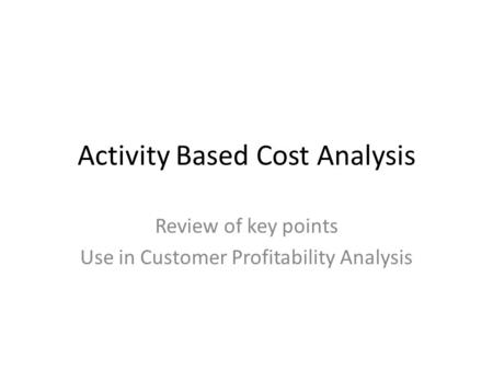 Activity Based Cost Analysis Review of key points Use in Customer Profitability Analysis.