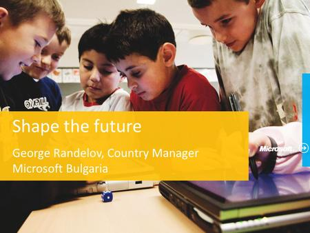 Shape the future George Randelov, Country Manager Microsoft Bulgaria.