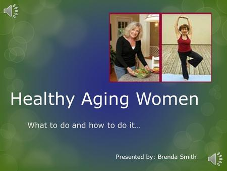 Healthy Aging Women What to do and how to do it… Presented by: Brenda Smith.