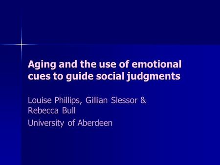 Aging and the use of emotional cues to guide social judgments Louise Phillips, Gillian Slessor & Rebecca Bull University of Aberdeen.