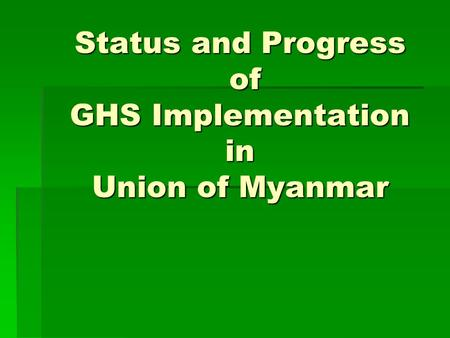 Status and Progress of GHS Implementation in Union of Myanmar.