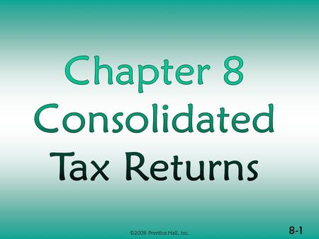 8-1 ©2008 Prentice Hall, Inc.. 8-2 ©2008 Prentice Hall, Inc. CONSOLIDATIONS (1 of 3)  Source of consolidated tax return rules  Affiliated groups  Advantages.