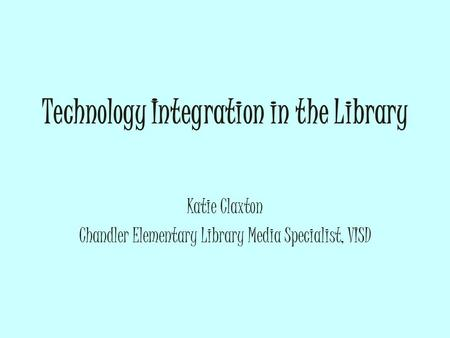 Technology Integration in the Library Katie Claxton Chandler Elementary Library Media Specialist, VISD.