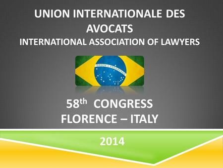 UNION INTERNATIONALE DES AVOCATS INTERNATIONAL ASSOCIATION OF LAWYERS 58 th CONGRESS FLORENCE – ITALY 2014.