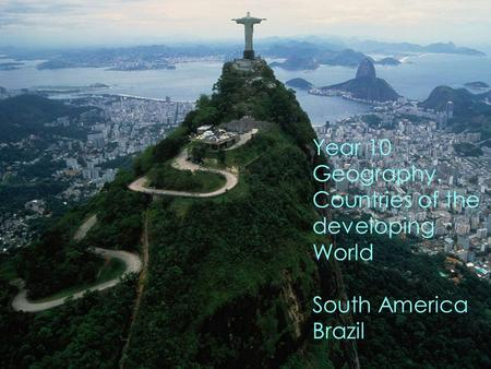 Year 10 Geography. Countries of the developing World South America Brazil.