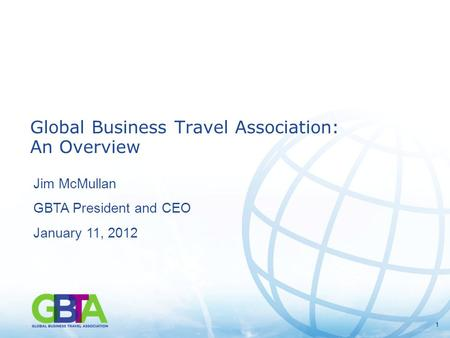 11 Global Business Travel Association: An Overview Jim McMullan GBTA President and CEO January 11, 2012.
