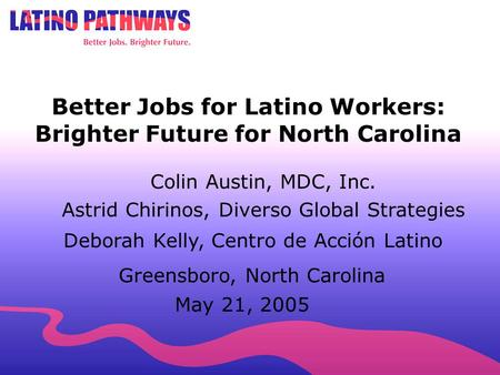 704.451.3978 Better Jobs for Latino Workers: Brighter Future for North Carolina Greensboro, North Carolina May 21, 2005 Colin Austin, MDC, Inc. Astrid.