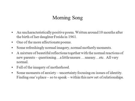 Morning Song An uncharacteristically positive poem. Written around 10 months after the birth of her daughter Freida in 1961. One of the more affectionate.