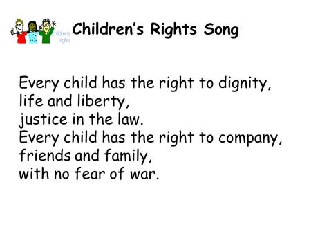 Children's Rights Song Every child has the right to dignity, life and liberty, justice in the law. Every child has the right to company, friends and family,