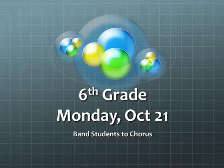 6 th Grade Monday, Oct 21 Band Students to Chorus.