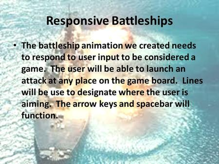 Responsive Battleships The battleship animation we created needs to respond to user input to be considered a game. The user will be able to launch an attack.