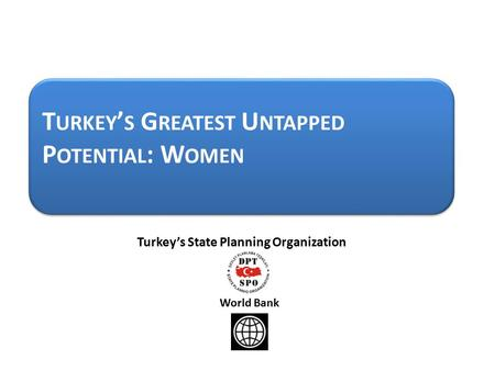 T URKEY ' S G REATEST U NTAPPED P OTENTIAL : W OMEN Turkey's State Planning Organization World Bank.