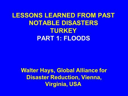 LESSONS LEARNED FROM PAST NOTABLE DISASTERS TURKEY PART 1: FLOODS Walter Hays, Global Alliance for Disaster Reduction, Vienna, Virginia, USA.