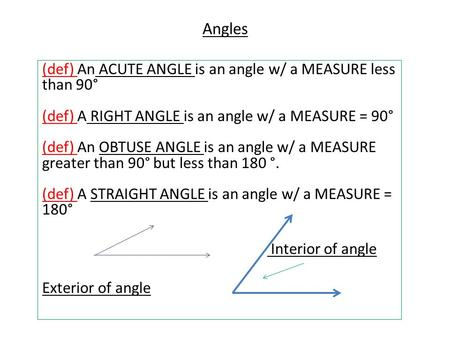 Angles (def) An ACUTE ANGLE is an angle w/ a MEASURE less than 90° (def) A Right angle is an angle w/ a MEASURE = 90° (def) An Obtuse angle is an angle.
