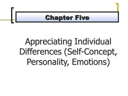 Appreciating Individual Differences (Self-Concept, Personality, Emotions) Chapter Five.