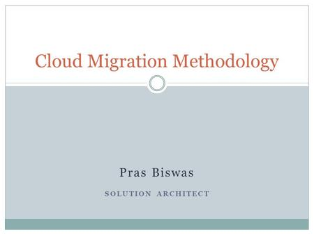 Pras Biswas SOLUTION ARCHITECT Cloud Migration Methodology.
