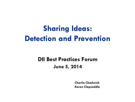 Sharing Ideas: Detection and Prevention DII Best Practices Forum Charlie Chadwick Karen Clapsaddle June 5, 2014.