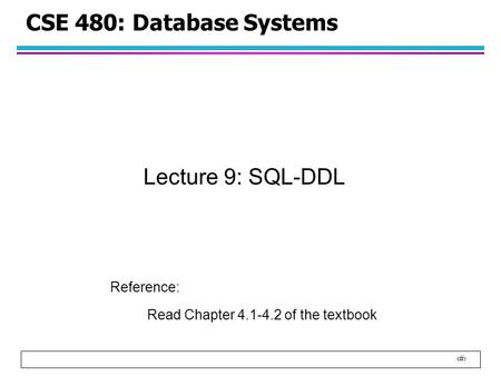 1 CSE 480: Database Systems Lecture 9: SQL-DDL Reference: Read Chapter 4.1-4.2 of the textbook.