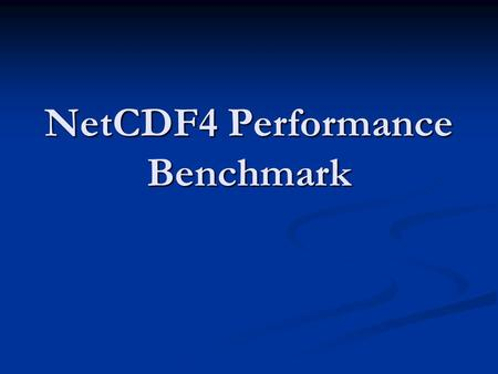 NetCDF4 Performance Benchmark. Part I Will the performance in netCDF4 comparable with that in netCDF3? Will the performance in netCDF4 comparable with.