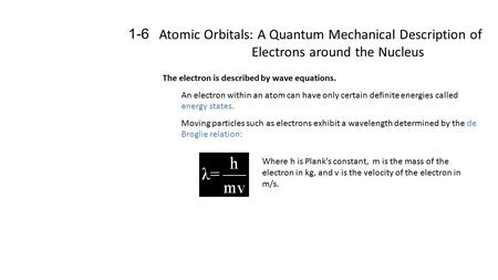 Atomic Orbitals: A Quantum Mechanical Description of Electrons around the Nucleus 1-6 The electron is described by wave equations. An electron within an.