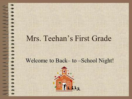 Mrs. Teehan's First Grade Welcome to Back– to –School Night!