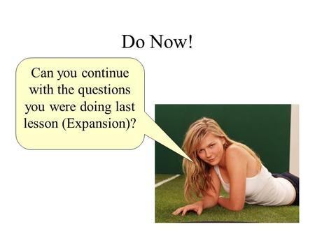 Do Now! Can you continue with the questions you were doing last lesson (Expansion)?