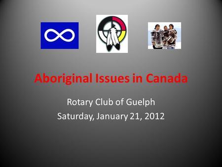 Aboriginal Issues in Canada Rotary Club of Guelph Saturday, January 21, 2012.