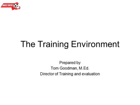 The Training Environment Prepared by Tom Goodman, M.Ed. Director of Training and evaluation.