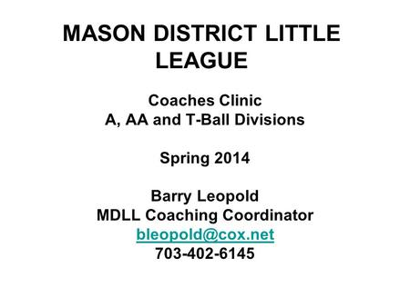 MASON DISTRICT LITTLE LEAGUE Coaches Clinic A, AA and T-Ball Divisions Spring 2014 Barry Leopold MDLL Coaching Coordinator 703-402-6145.