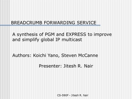 CS-590F - Jitesh R. Nair BREADCRUMB FORWARDING SERVICE A synthesis of PGM and EXPRESS to improve and simplify global IP multicast Authors: Koichi Yano,