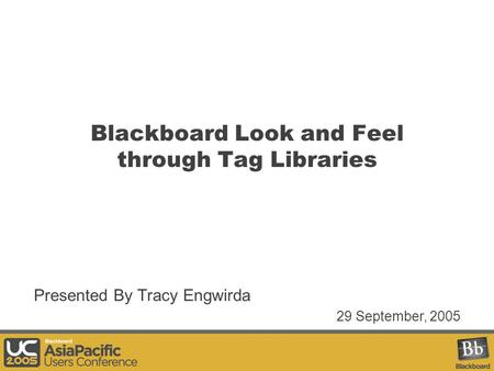 Blackboard Look and Feel through Tag Libraries Presented By Tracy Engwirda 29 September, 2005.