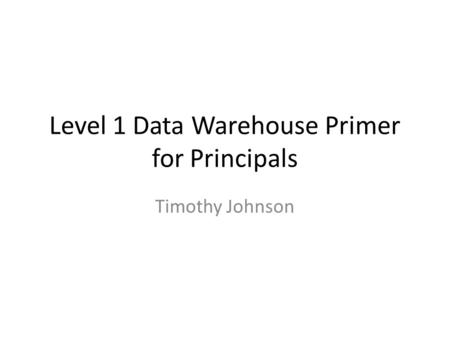 Level 1 Data Warehouse Primer for Principals Timothy Johnson.