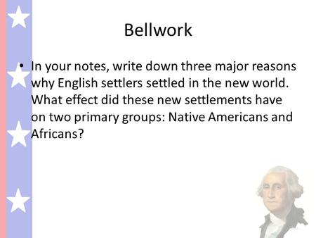 Bellwork In your notes, write down three major reasons why English settlers settled in the new world. What effect did these new settlements have on two.