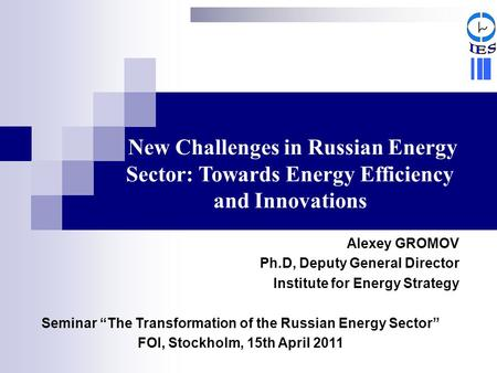 New Challenges in Russian Energy Sector: Towards Energy Efficiency and Innovations Alexey GROMOV Ph.D, Deputy General Director Institute for Energy Strategy.