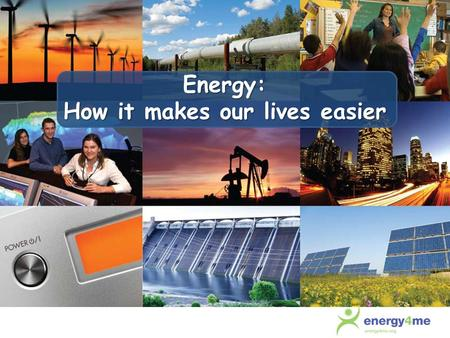 Energy: How it makes our lives easier. Where would we be without energy? Heats our homes Makes electricity Fuels cars, trucks, buses and planes Products.
