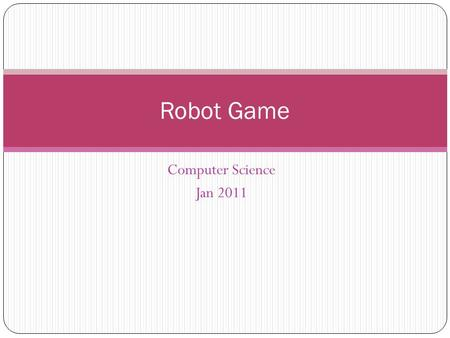 Computer Science Jan 2011 Robot Game. Introduction to Robot Arcade game Collect all of the items while avoiding the enemy (robot) Objectives More extensive.