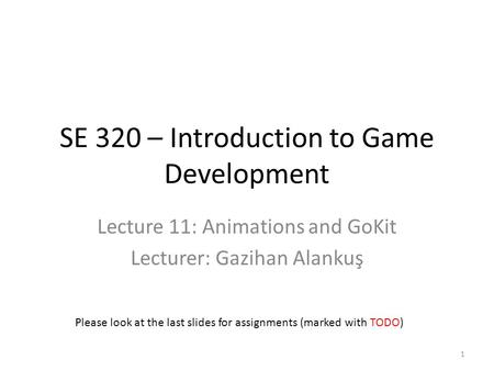 SE 320 – Introduction to Game Development Lecture 11: Animations and GoKit Lecturer: Gazihan Alankuş Please look at the last slides for assignments (marked.